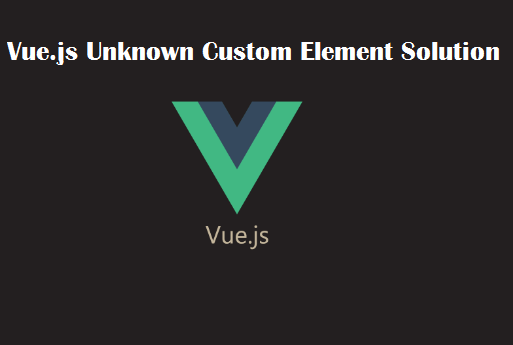 Vue.js Unknown Custom Element Solution